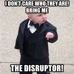 Godfather Baby - i don't care who they are! Bring me the disruptor!