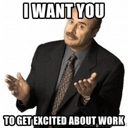 Dr. Phil - I want you  To get excited about work