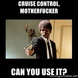 ENGLISH DO YOU SPEAK IT - Cruise CONTROL, motherfucker Can you use it?