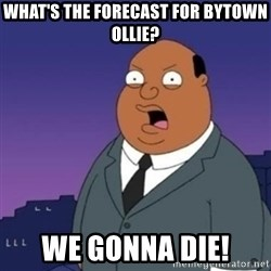 Ollie the Weatherman - What's the forecast for bytown ollie? We Gonna die!