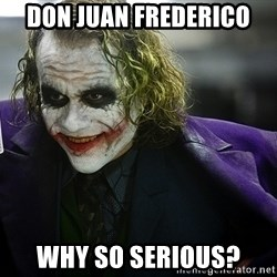 joker - Don Juan Frederico Why So SErIOUS?
