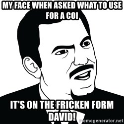Are you serious face  - my face when asked what to use for a COI it's on the fricken form david!