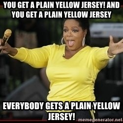 Overly-Excited Oprah!!!  - You get a Plain yellow Jersey! And You get a plain yellow Jersey everybody gets a Plain yellow jersey!