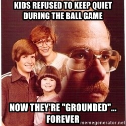 "Vengeance Dad - kids refused to keep quiet during the ball game now they're ""grounded""... forever"