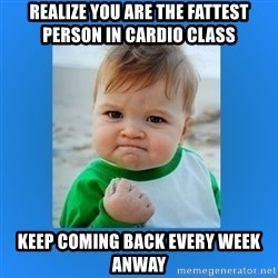 yes baby 2 - Realize you are the fattest person in cardio class Keep coming back every week anway