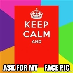 Keep calm and -  Ask for my     Face pic