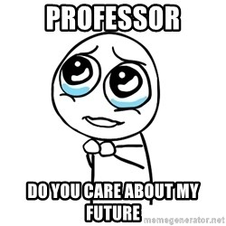 pleaseguy  - Professor DO you care about my future
