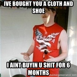 Redneck Randal - Ive bought you a cloth and shoe I aint buyin u shit for 6 MOnths