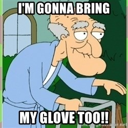 Herbert from family guy - i'm gonna bring my glove too!!