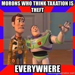 Everywhere - morons who think taxation is theft everywhere