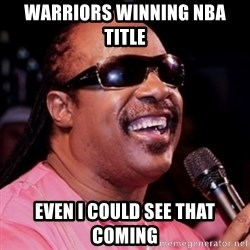 stevie wonder - Warriors winning Nba title Even i could see that coming