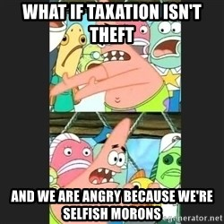Pushing Patrick - what if taxation isn't theft and we are angry because we're selfish morons