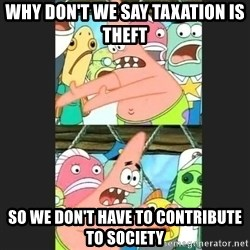Pushing Patrick - why don't we say taxation is theft so we don't have to contribute to society