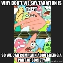 Pushing Patrick - why don't we say taxation is theft so we can complain about being a part of society