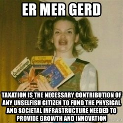 oh mer gerd - er mer gerd taxation is the necessary contribution of any unselfish citizen to fund the physical and societal infrastructure needed to provide growth and innovation