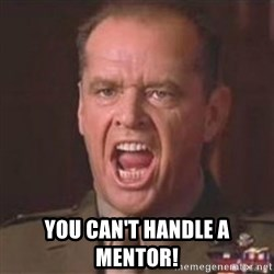Jack Nicholson - You can't handle the truth! -  You can't handle a mentor!