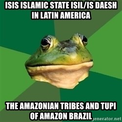 Foul Bachelor Frog - ISIS Islamic State ISIL/IS Daesh in Latin America The Amazonian Tribes and Tupi of Amazon Brazil