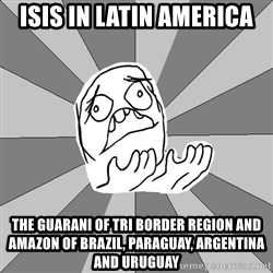 Whyyy??? - ISIS in Latin America The Guarani of Tri Border Region and Amazon of Brazil, Paraguay, Argentina and Uruguay