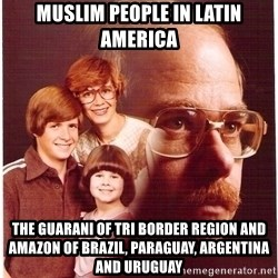 Vengeance Dad - Muslim People in Latin America The Guarani of Tri Border Region and Amazon of Brazil, Paraguay, Argentina and Uruguay