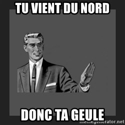 kill yourself guy blank - TU VIENT DU NORD DONC TA GEULE