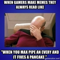 """Picard facepalm  - when gamers make memes they always read like """"When you maX pipe an every and it fives a pancake """""""