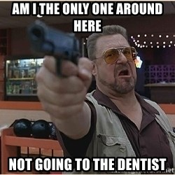 WalterGun - am i the only one around here not going to the dentist