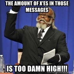 Rent Is Too Damn High - The amount of X'es in those messages is too damn high!!!