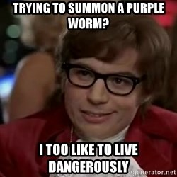 Austin Power - trying to summon a purple worm? I too like to live dangerously