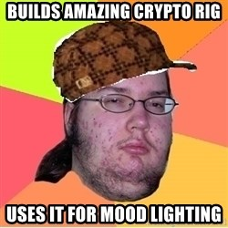 Scumbag nerd - BUILDS AMAZING CRYPTO RIG USES IT FOR MOOD LIGHTING