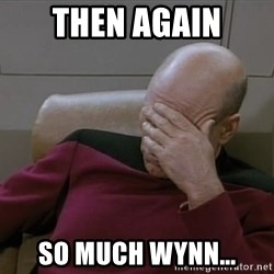 Picardfacepalm - then again so much Wynn...