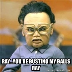 Kim Jong Il Team America -  RAY...YOU'RE BUSTING MY BALLS ray
