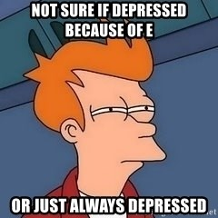 Fry squint - Not sure if depressed because of e Or just always depressed