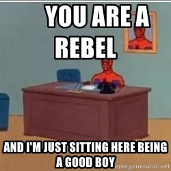 Spidermandesk -      You are a rebel                and I'm just sitting here being a good boy