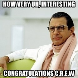 Jeff Goldblum - How very uh, Interesting Congratulations C.R.E.W
