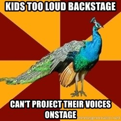 Thespian Peacock - Kids too loud backstage Can't project their voices onstage