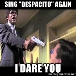"""Say what again - sing """"despacito"""" again i dare you"""