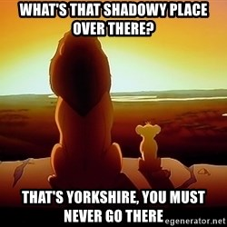 simba mufasa - What's that shadowy place over there? That's Yorkshire, You must never go there