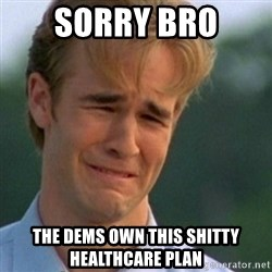 Crying Dawson - sorry bro the dems own this shitty healthcare plan