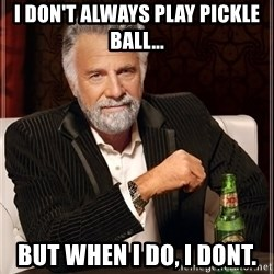 The Most Interesting Man In The World - I don't always play pickle ball... But when I do, I dont.