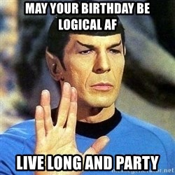 Spock - May your birthday be logical AF Live Long and party
