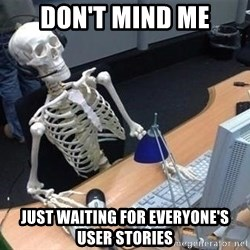 skeleton waiting still again - Don't mind me Just waiting for Everyone's User Stories