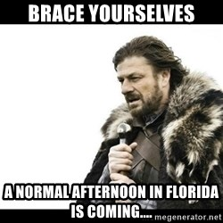 Winter is Coming - Brace yourselves A NORMAL AFTERNOON in florida is coming....