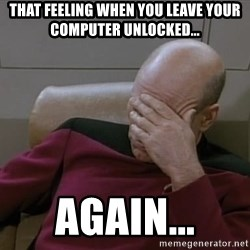 Picardfacepalm - That feeling when you leave your computer unlocked... again...