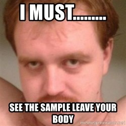 Friendly creepy guy - I must......... See the sample leave your body