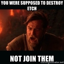 "Obi Wan Kenobi ""You were my brother!"" - You were supposed to destroy Etch Not Join them"