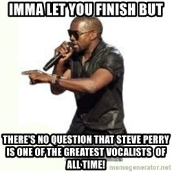 Imma Let you finish kanye west - Imma LET YOU FINISH BUT THERE'S NO QUESTION THAT STEVE PERRY IS ONE OF THE GREATEST VOCALISTS  OF ALL TIME!