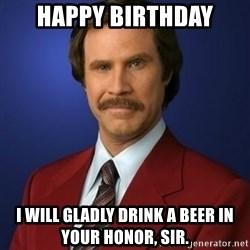 Anchorman Birthday - HAppy birthday I will gladly drink a beer in your honor, sir.