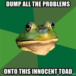 Foul Bachelor Frog - Dump all the problems Onto this innocent toad