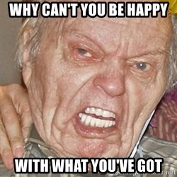 Grumpy Grandpa - Why Can't You Be Happy With What You've Got