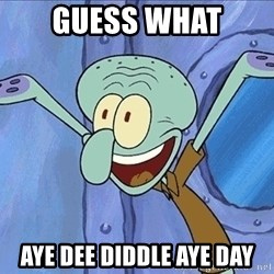 Guess What Squidward - guess what aye dee diddle aye day